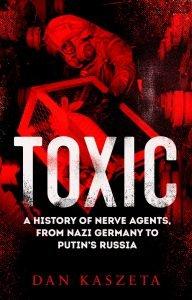 Sarah Hurst reviews 'Toxic: A History of Nerve Agents, from Nazi Germany to Putin's Russia' by Dan Kaszeta